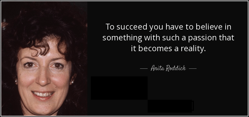 quote-to-succeed-you-have-to-believe-in-something-with-such-a-passion-that-it-becomes-a-reality-anita-roddick