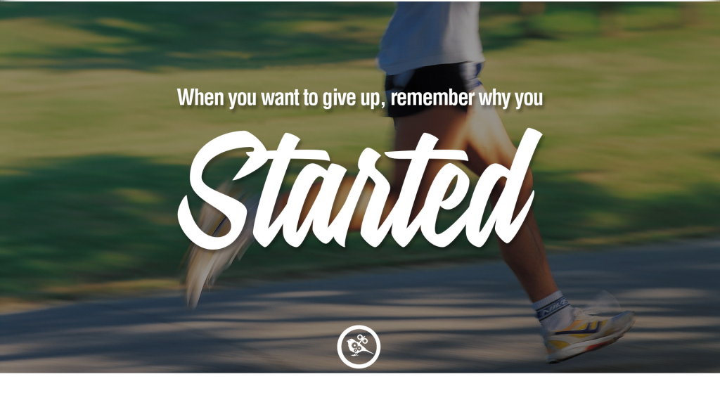 when you want to give up remember why you started