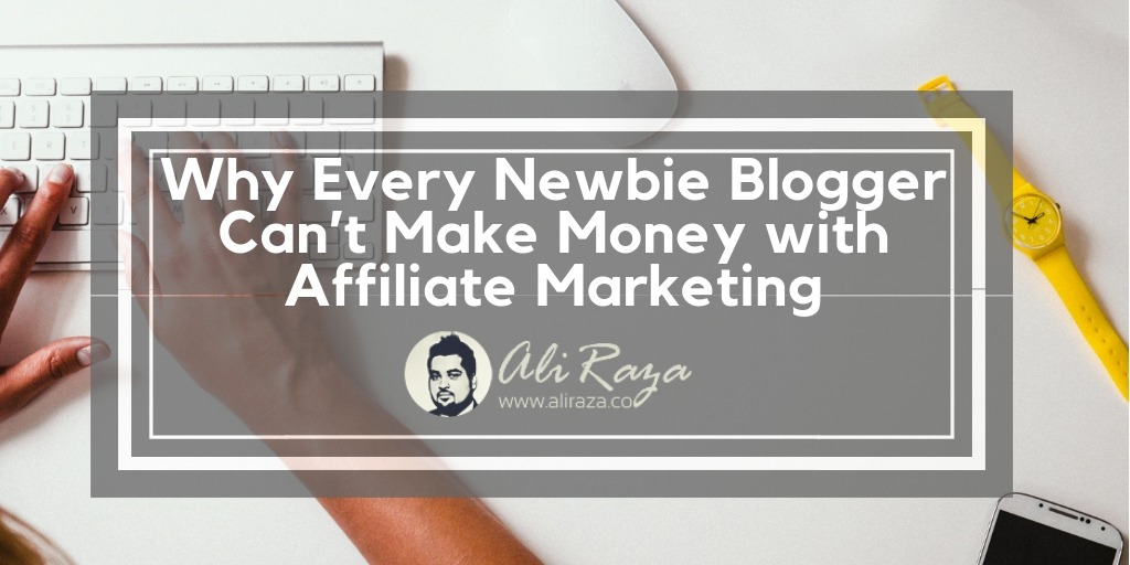 Why Every Newbie Blogger Can't Make Money with Affiliate Marketing