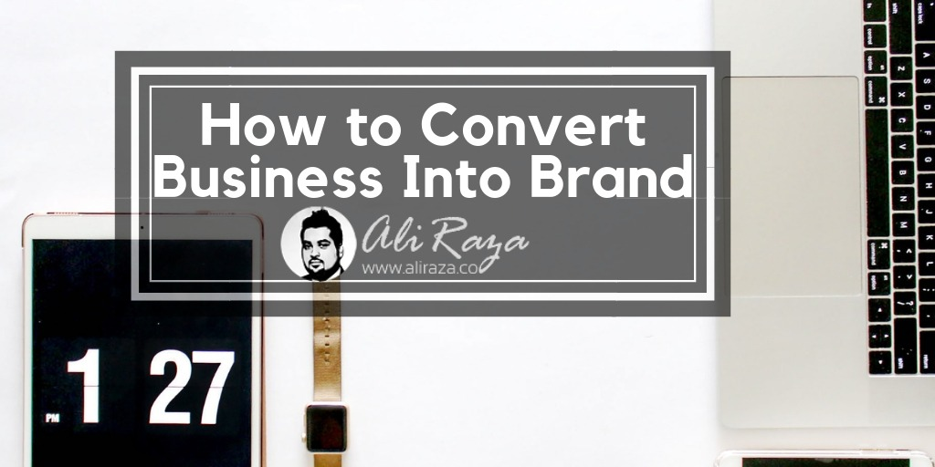 How to Convert Your Business into a Brand